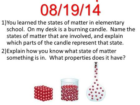 Warm-Up 08/19/14 1)You learned the states of matter in elementary school. On my desk is a burning candle. Name the states of matter that are involved,