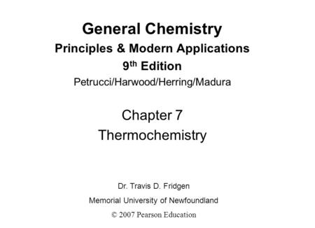 General Chemistry Principles & Modern Applications 9 th Edition Petrucci/Harwood/Herring/Madura Chapter 7 Thermochemistry Dr. Travis D. Fridgen Memorial.