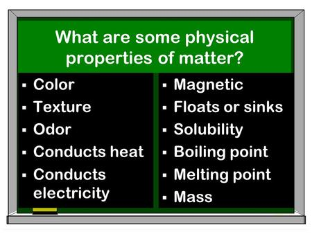 What are some physical properties of matter?  Color  Texture  Odor  Conducts heat  Conducts electricity  Magnetic  Floats or sinks  Solubility.