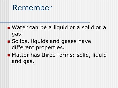 Remember Water can be a liquid or a solid or a gas. Solids, liquids and gases have different properties. Matter has three forms: solid, liquid and gas.