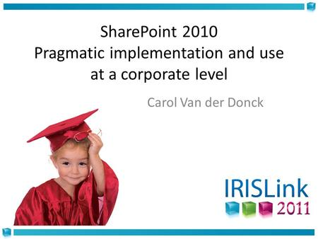 SharePoint 2010 Pragmatic implementation and use at a corporate level Carol Van der Donck.