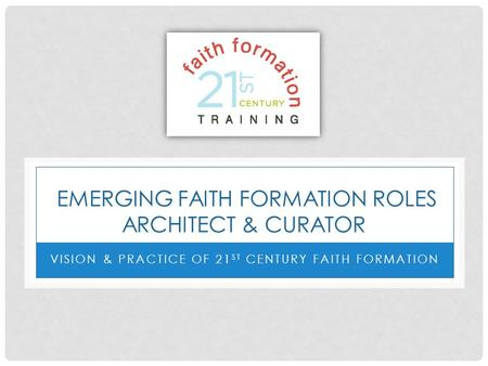 EMERGING FAITH FORMATION ROLES ARCHITECT & CURATOR VISION & PRACTICE OF 21 ST CENTURY FAITH FORMATION.