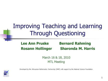 1 Improving Teaching and Learning Through Questioning Lee Ann Pruske Bernard Rahming Rosann Hollinger Sharonda M. Harris March 16 & 18, 2010 MTL Meeting.