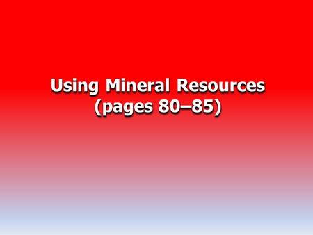 Using Mineral Resources (pages 80–85) Using Mineral Resources (pages 80–85)