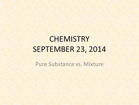 CHEMISTRY SEPTEMBER 23, 2014 Pure Substance vs. Mixture.