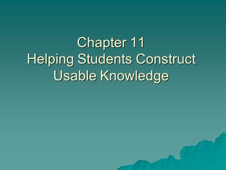 Chapter 11 Helping Students Construct Usable Knowledge.