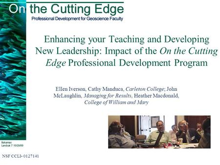 Enhancing your Teaching and Developing New Leadership: Impact of the On the Cutting Edge Professional Development Program Ellen Iverson, Cathy Manduca,