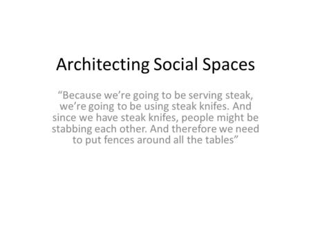 "Architecting Social Spaces ""Because we're going to be serving steak, we're going to be using steak knifes. And since we have steak knifes, people might."