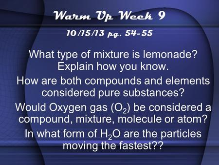 Warm Up Week 9 10/15/13 pg. 54-55 What type of mixture is lemonade? Explain how you know. How are both compounds and elements considered pure substances?