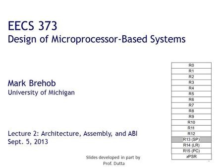 1 EECS 373 Design of Microprocessor-Based Systems Mark Brehob University of Michigan Lecture 2: Architecture, Assembly, and ABI Sept. 5, 2013 Slides developed.