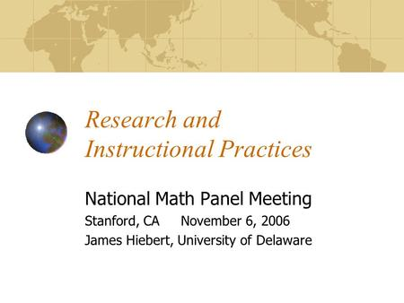 Research and Instructional Practices National Math Panel Meeting Stanford, CA November 6, 2006 James Hiebert, University of Delaware.