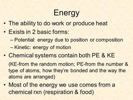 Energy The ability to do work or produce heat Exists in 2 basic forms: –Potential: energy due to position or composition –Kinetic: energy of motion Chemical.