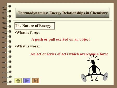 Thermodynamics: Energy Relationships in Chemistry The Nature of Energy What is force: What is work: A push or pull exerted on an object An act or series.