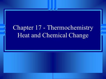 Chapter 17 - Thermochemistry Heat and Chemical Change