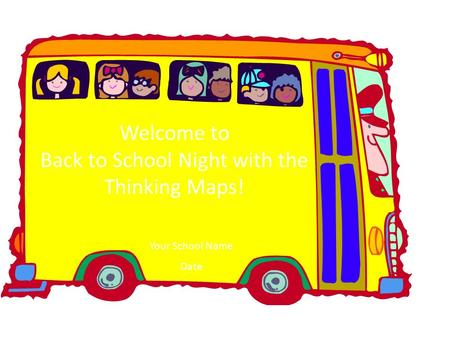 Welcome to the Thinking Maps ® Training Welcome to Back to School Night with the Thinking Maps! Your School Name Date.