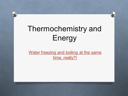 Thermochemistry and Energy Water freezing and boiling at the same time, really?!