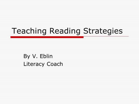 Teaching Reading Strategies By V. Eblin Literacy Coach.