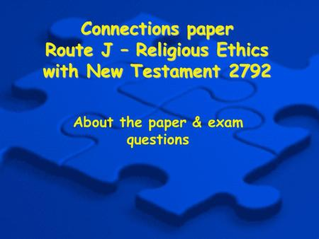 Connections paper Route J – Religious Ethics with New Testament 2792 About the paper & exam questions.