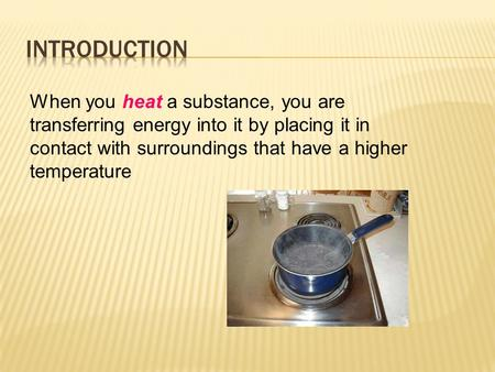When you heat a substance, you are transferring energy into it by placing it in contact with surroundings that have a higher temperature.