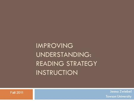 IMPROVING UNDERSTANDING: READING STRATEGY INSTRUCTION Jenna Zwiebel Towson University Fall 2011.