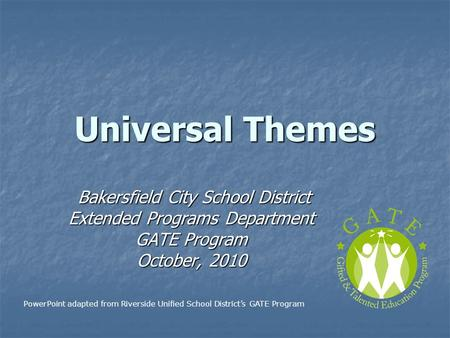 Universal Themes Bakersfield City School District Bakersfield City School District Extended Programs Department GATE Program October, 2010 PowerPoint adapted.