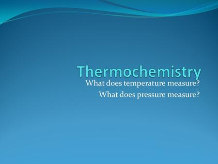 What does temperature measure? What does pressure measure?