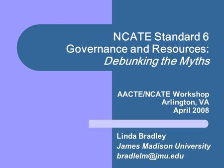 NCATE Standard 6 Governance and Resources: Debunking the Myths AACTE/NCATE Workshop Arlington, VA April 2008 Linda Bradley James Madison University