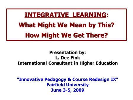 "Presentation by: L. Dee Fink International Consultant in Higher Education ""Innovative Pedagogy & Course Redesign IX"" Fairfield University June 3-5, 2009."