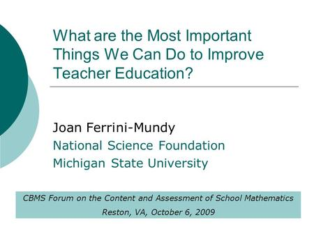 What are the Most Important Things We Can Do to Improve Teacher Education? Joan Ferrini-Mundy National Science Foundation Michigan State University CBMS.