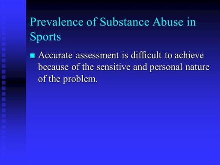 Prevalence of Substance Abuse in Sports n Accurate assessment is difficult to achieve because of the sensitive and personal nature of the problem.