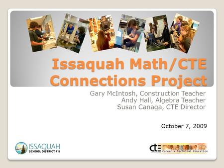 Issaquah Math/CTE Connections Project Gary McIntosh, Construction Teacher Andy Hall, Algebra Teacher Susan Canaga, CTE Director October 7, 2009.