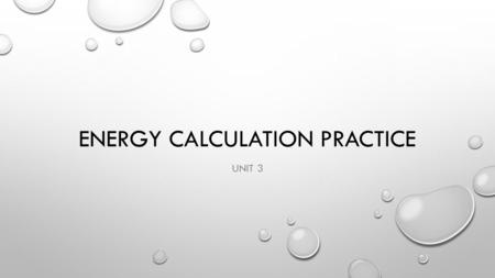 ENERGY CALCULATION PRACTICE UNIT 3. HOW MUCH ENERGY IS REQUIRED TO HEAT 200 GRAMS OF WATER FROM 25˚C TO 125˚C? HOW MUCH ENERGY IS RELEASED WHEN COOLING.