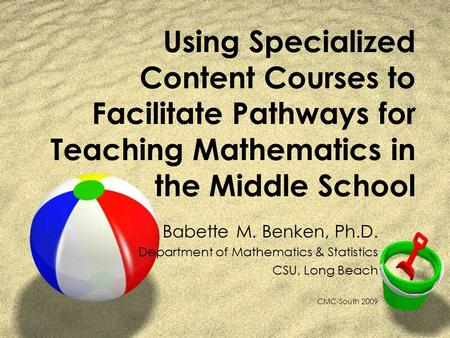 Using Specialized Content Courses to Facilitate Pathways for Teaching Mathematics in the Middle School Babette M. Benken, Ph.D. Department of Mathematics.