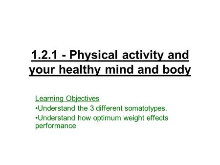 1.2.1 - Physical activity and your healthy mind and body Learning Objectives Understand the 3 different somatotypes. Understand how optimum weight effects.