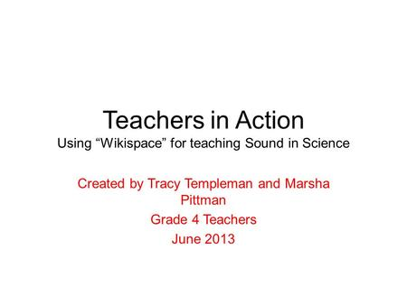 "Teachers in Action Using ""Wikispace"" for teaching Sound in Science Created by Tracy Templeman and Marsha Pittman Grade 4 Teachers June 2013."
