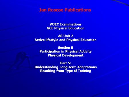 Jan Roscoe Publications WJEC Examinations GCE Physical Education AS Unit 2 Active lifestyle and Physical Education Section B Participation in Physical.