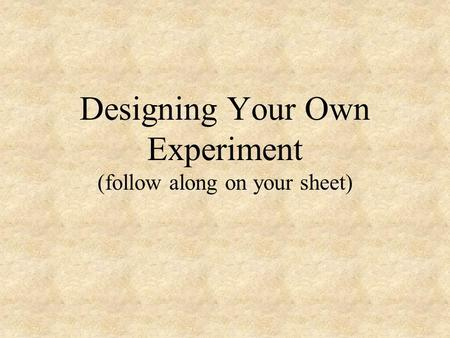 Designing Your Own Experiment (follow along on your sheet)