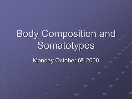 Body Composition and Somatotypes Monday October 6 th 2008.