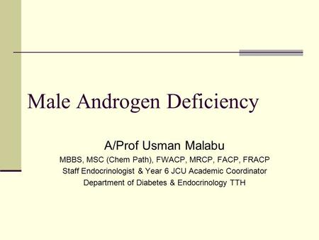 Male Androgen Deficiency A/Prof Usman Malabu MBBS, MSC (Chem Path), FWACP, MRCP, FACP, FRACP Staff Endocrinologist & Year 6 JCU Academic Coordinator Department.
