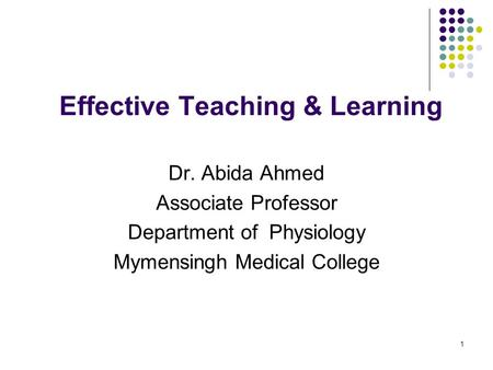 1 Effective Teaching & Learning Dr. Abida Ahmed Associate Professor Department of Physiology Mymensingh Medical College.