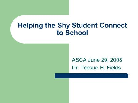 Helping the Shy Student Connect to School ASCA June 29, 2008 Dr. Teesue H. Fields.