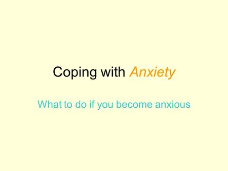 Coping with Anxiety What to do if you become anxious.