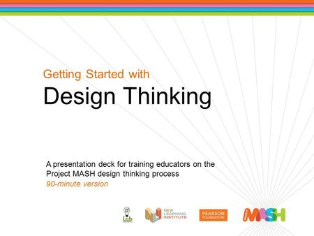 Getting Started with Design Thinking A presentation deck for training educators on the Project MASH design thinking process 90-minute version.