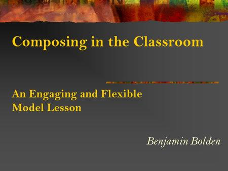 Composing in the Classroom An Engaging and Flexible Model Lesson Benjamin Bolden.