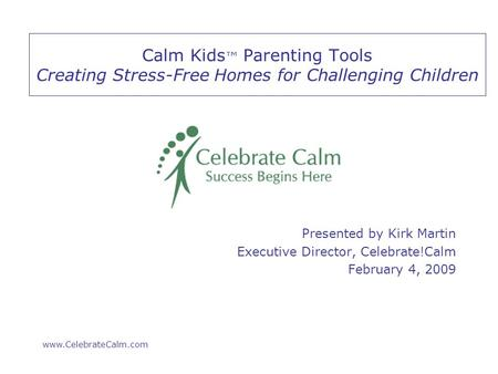 Www.CelebrateCalm.com Calm Kids ™ Parenting Tools Creating Stress-Free Homes for Challenging Children Presented by Kirk Martin Executive Director, Celebrate!Calm.