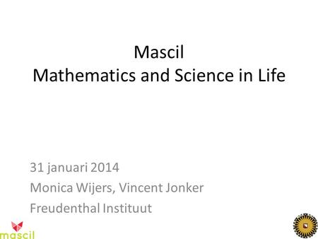 Mascil Mathematics and Science in Life 31 januari 2014 Monica Wijers, Vincent Jonker Freudenthal Instituut.