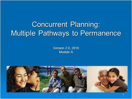 1 Concurrent Planning: Multiple Pathways to Permanence Version 2.0, 2010 Module A.