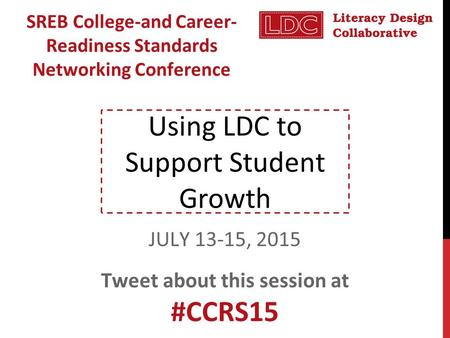 Using LDC to Support Student Growth SREB College-and Career- Readiness Standards Networking Conference JULY 13-15, 2015 Tweet about this session at #CCRS15.