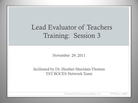 November 29, 2011 facilitated by Dr. Heather Sheridan-Thomas TST BOCES Network Team Lead Evaluator of Teachers Training: Session 3 Developed by Teaching.