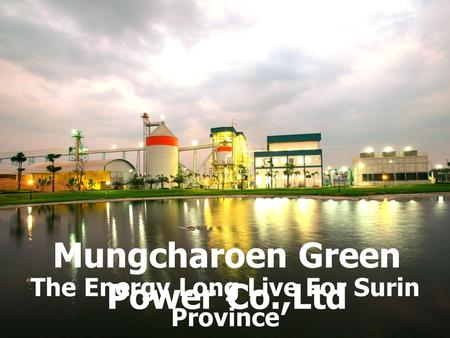 Mungcharoen Green Power Co.,Ltd The Energy Long Live For Surin Province.